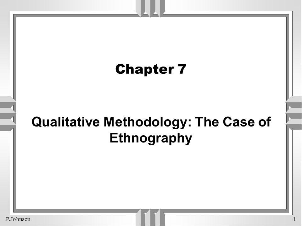 P.Johnson 1 Chapter 7 Qualitative Methodology: The Case of Ethnography