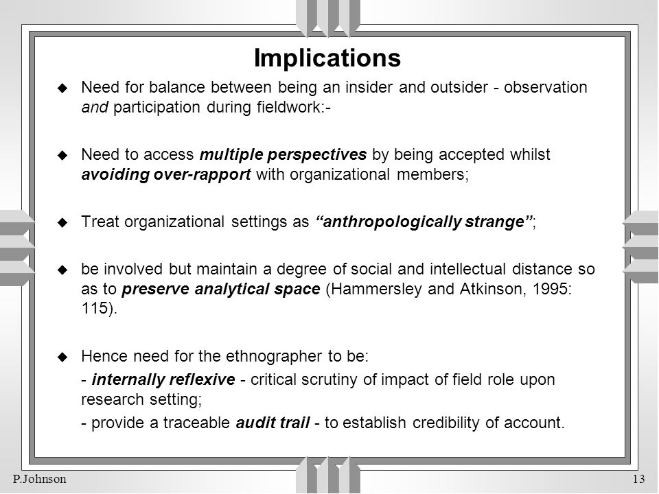 P.Johnson 13 Implications u Need for balance between being an insider and outsider - observation and participation during fieldwork:- u Need to access