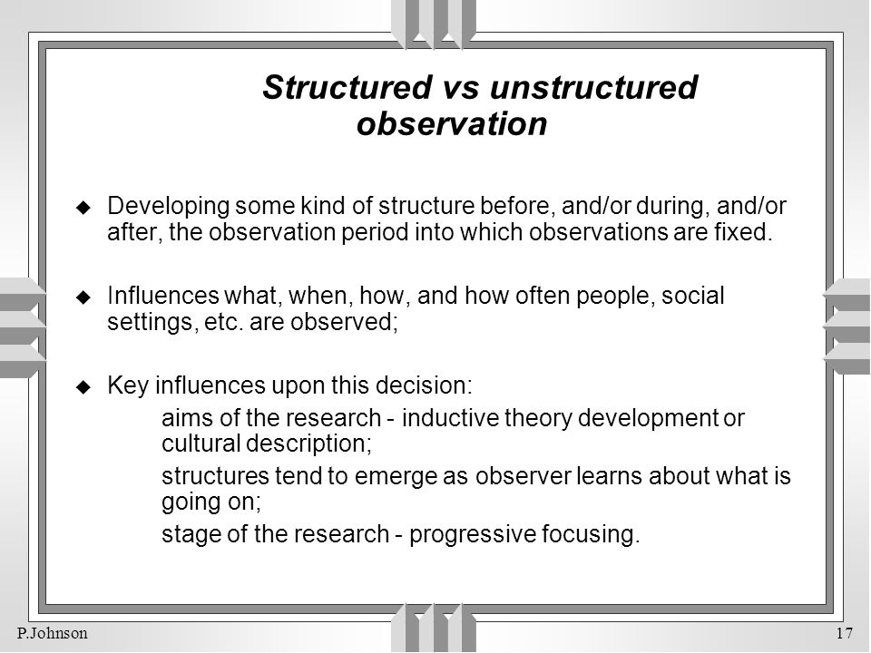 P.Johnson 17 Structured vs unstructured observation u Developing some kind of structure before, and/or during, and/or after, the observation period in