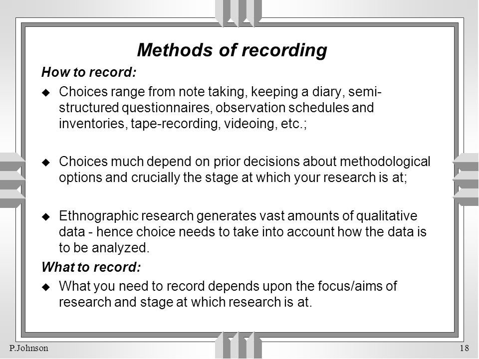 P.Johnson 18 Methods of recording How to record: u Choices range from note taking, keeping a diary, semi- structured questionnaires, observation sched
