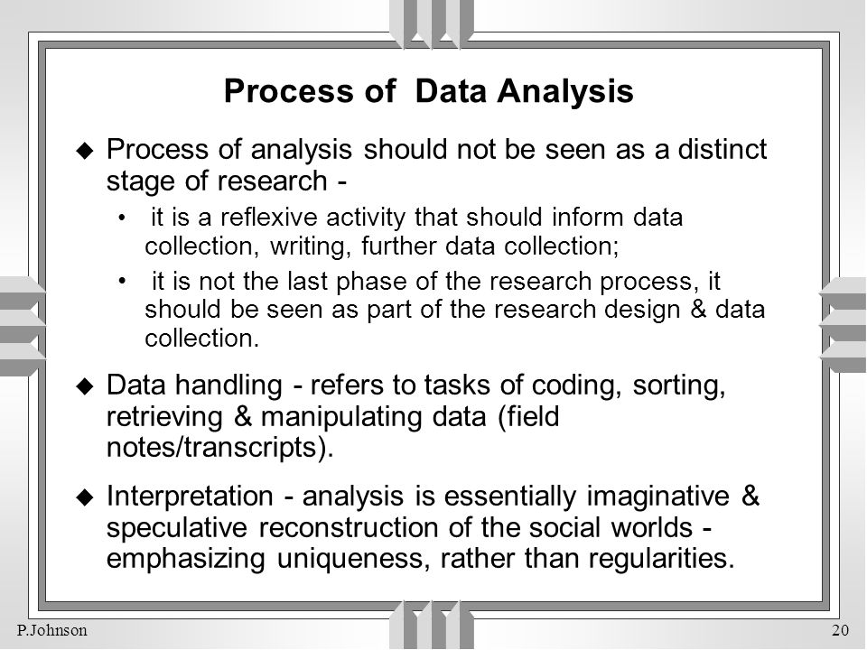 P.Johnson 20 Process of Data Analysis u Process of analysis should not be seen as a distinct stage of research - it is a reflexive activity that shoul