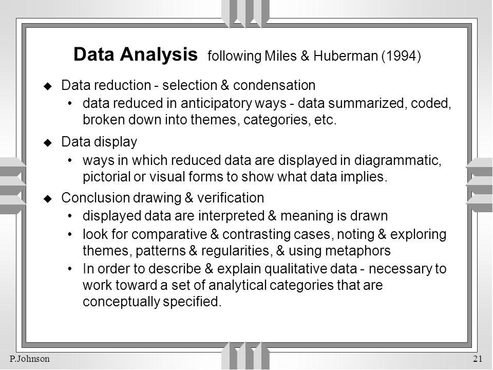 P.Johnson 21 Data Analysis following Miles & Huberman (1994) u Data reduction - selection & condensation data reduced in anticipatory ways - data summ