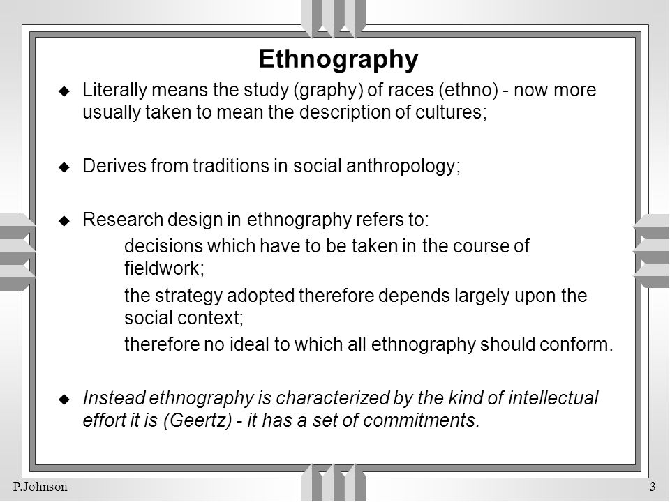 P.Johnson 3 Ethnography u Literally means the study (graphy) of races (ethno) - now more usually taken to mean the description of cultures; u Derives