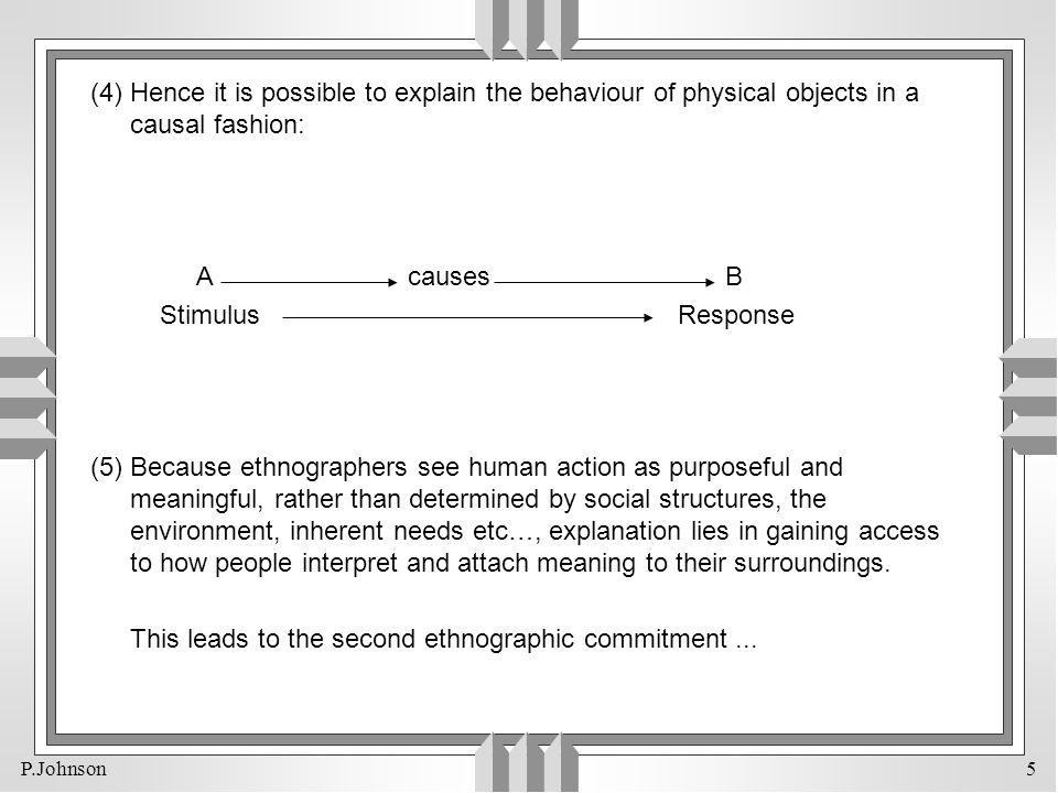 P.Johnson 5 (4) Hence it is possible to explain the behaviour of physical objects in a causal fashion: AcausesB Stimulus Response (5) Because ethnogra