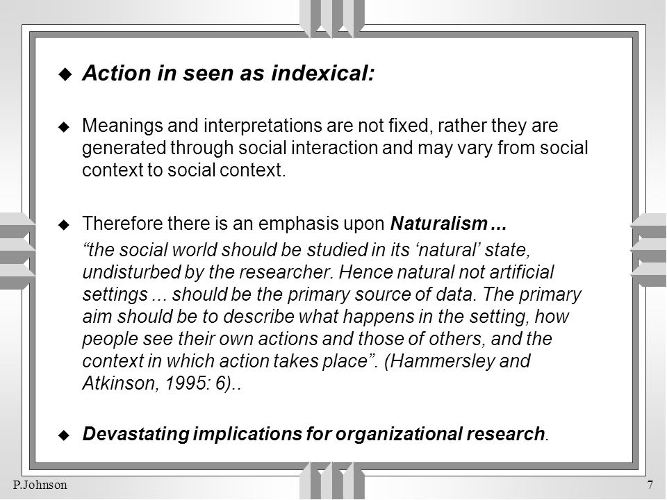 P.Johnson 7 u Action in seen as indexical: u Meanings and interpretations are not fixed, rather they are generated through social interaction and may