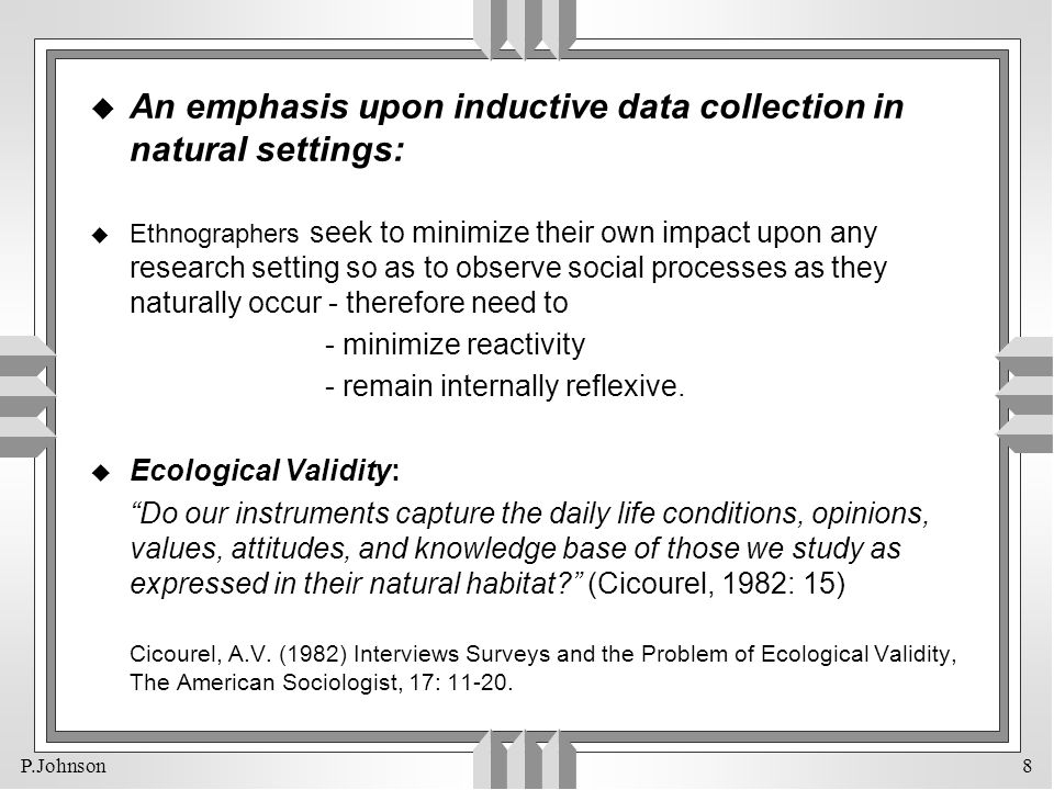 P.Johnson 8 u An emphasis upon inductive data collection in natural settings: u Ethnographers seek to minimize their own impact upon any research sett
