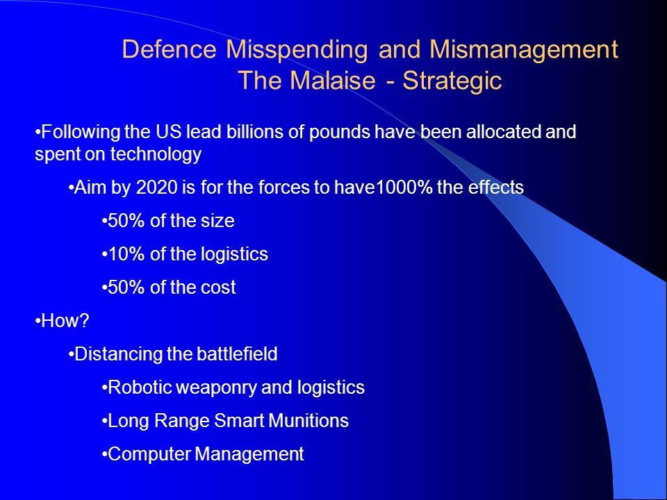 Defence Misspending and Mismanagement The Malaise - Strategic Following the US lead billions of pounds have been allocated and spent on technology Aim by 2020 is for the forces to have1000% the effects 50% of the size 10% of the logistics 50% of the cost How.