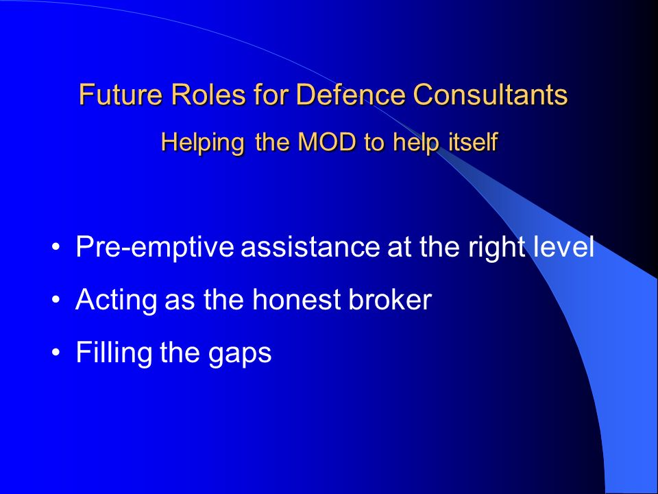Future Roles for Defence Consultants Helping the MOD to help itself Pre-emptive assistance at the right level Acting as the honest broker Filling the gaps