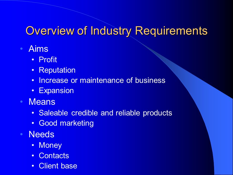 Overview of Industry Requirements Aims Profit Reputation Increase or maintenance of business Expansion Means Saleable credible and reliable products Good marketing Needs Money Contacts Client base