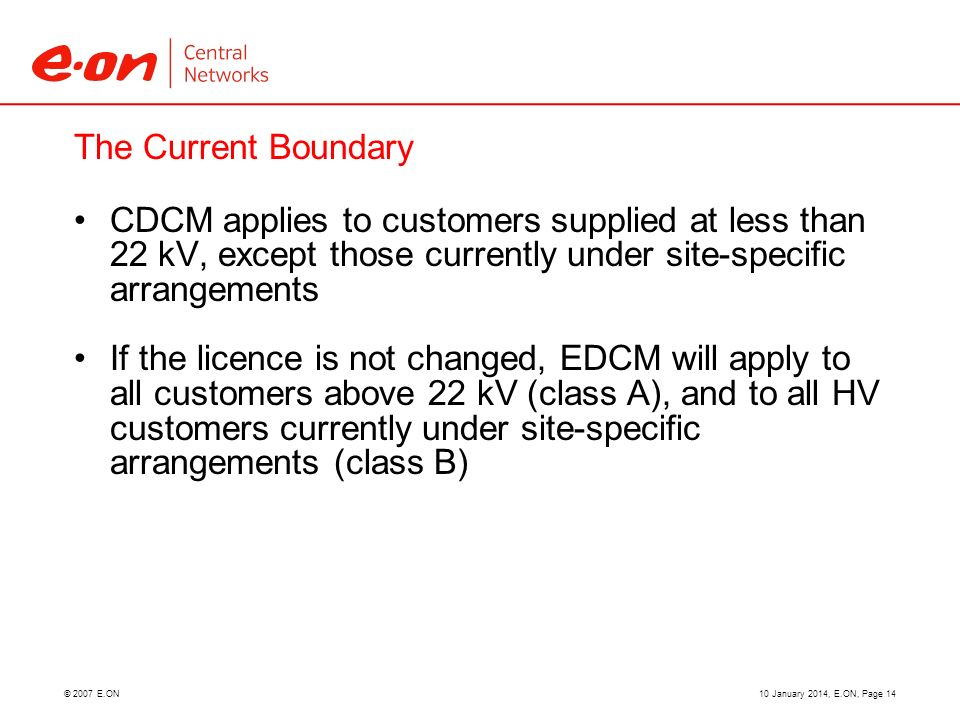 © 2007 E.ON The Current Boundary CDCM applies to customers supplied at less than 22 kV, except those currently under site-specific arrangements If the