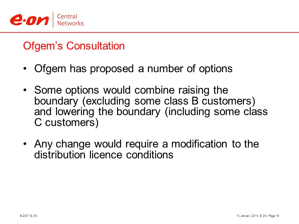 © 2007 E.ON Ofgems Consultation Ofgem has proposed a number of options Some options would combine raising the boundary (excluding some class B customers) and lowering the boundary (including some class C customers) Any change would require a modification to the distribution licence conditions 10 January 2014, E.ON, Page 19