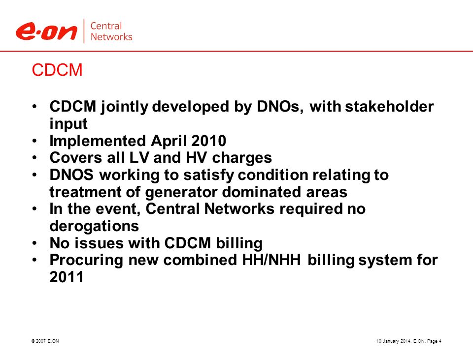 © 2007 E.ON CDCM CDCM jointly developed by DNOs, with stakeholder input Implemented April 2010 Covers all LV and HV charges DNOS working to satisfy co