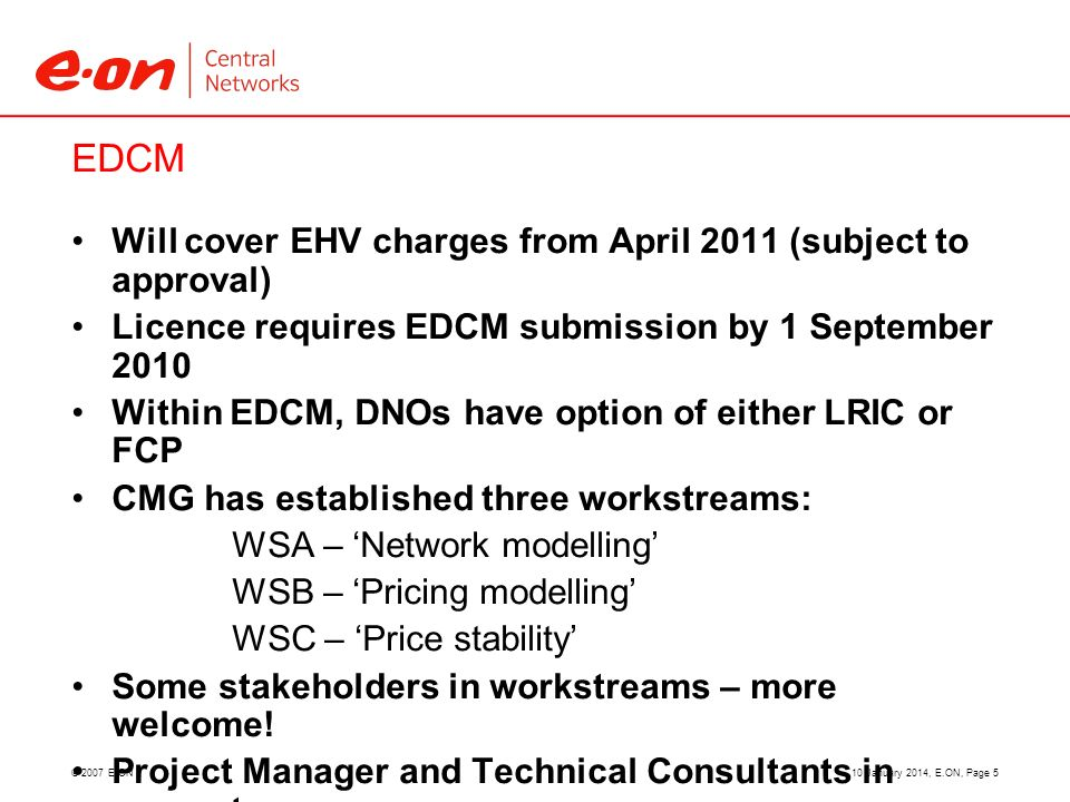 © 2007 E.ON EDCM Will cover EHV charges from April 2011 (subject to approval) Licence requires EDCM submission by 1 September 2010 Within EDCM, DNOs h