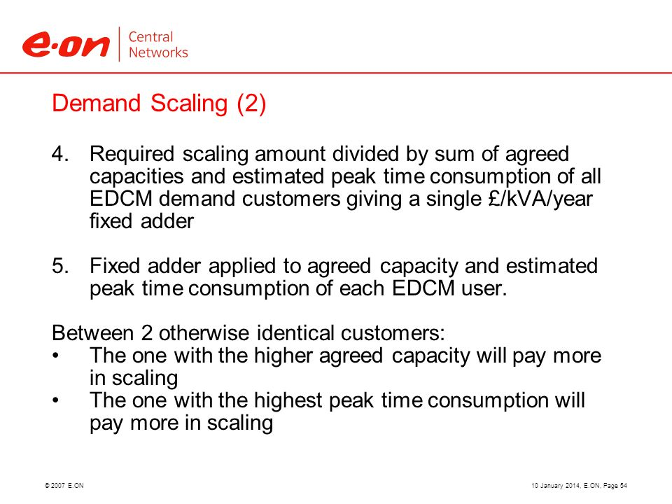 © 2007 E.ON Demand Scaling (2) 4. Required scaling amount divided by sum of agreed capacities and estimated peak time consumption of all EDCM demand c