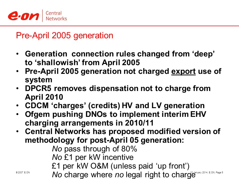 © 2007 E.ON Pre-April 2005 generation Generation connection rules changed from deep to shallowish from April 2005 Pre-April 2005 generation not charged export use of system DPCR5 removes dispensation not to charge from April 2010 CDCM charges (credits) HV and LV generation Ofgem pushing DNOs to implement interim EHV charging arrangements in 2010/11 Central Networks has proposed modified version of methodology for post-April 05 generation: No pass through of 80% No £1 per kW incentive £1 per kW O&M (unless paid up front) No charge where no legal right to charge 10 January 2014, E.ON, Page 6