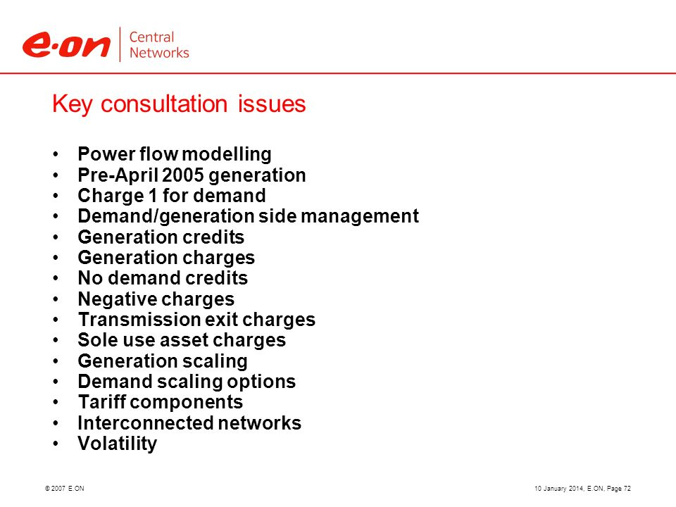 © 2007 E.ON Key consultation issues Power flow modelling Pre-April 2005 generation Charge 1 for demand Demand/generation side management Generation credits Generation charges No demand credits Negative charges Transmission exit charges Sole use asset charges Generation scaling Demand scaling options Tariff components Interconnected networks Volatility 10 January 2014, E.ON, Page 72