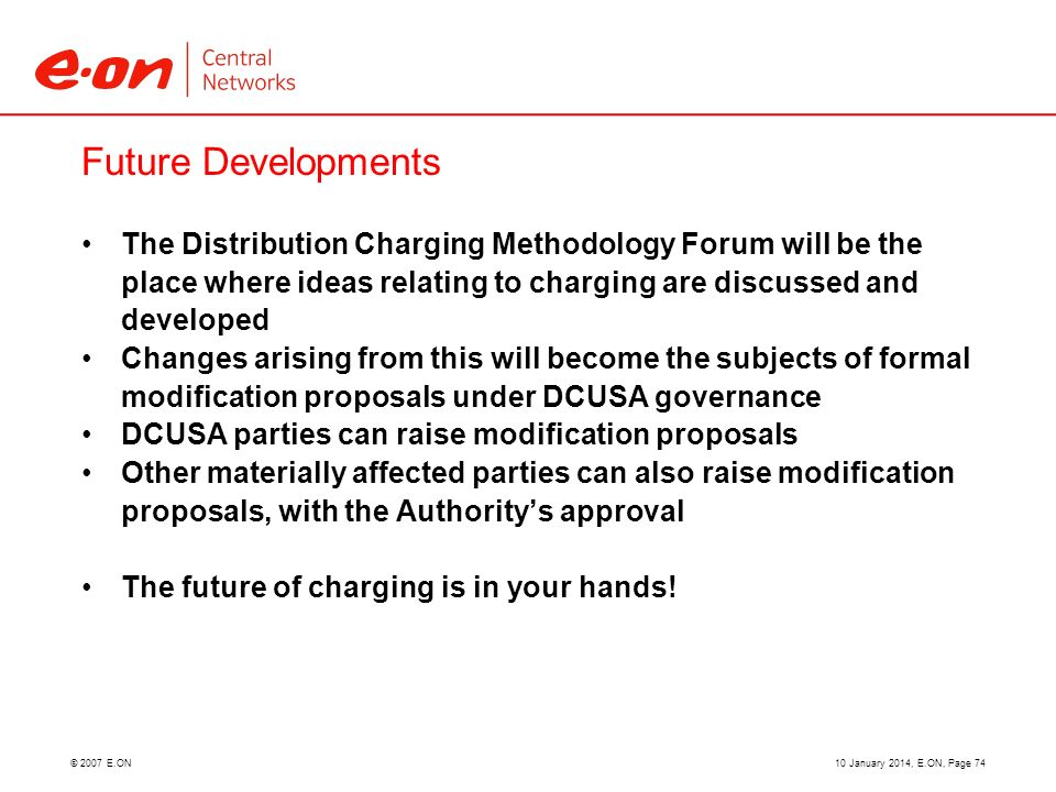 © 2007 E.ON Future Developments The Distribution Charging Methodology Forum will be the place where ideas relating to charging are discussed and developed Changes arising from this will become the subjects of formal modification proposals under DCUSA governance DCUSA parties can raise modification proposals Other materially affected parties can also raise modification proposals, with the Authoritys approval The future of charging is in your hands.
