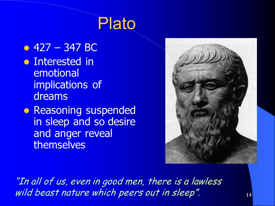 14 Plato 427 – 347 BC Interested in emotional implications of dreams Reasoning suspended in sleep and so desire and anger reveal themselves In all of