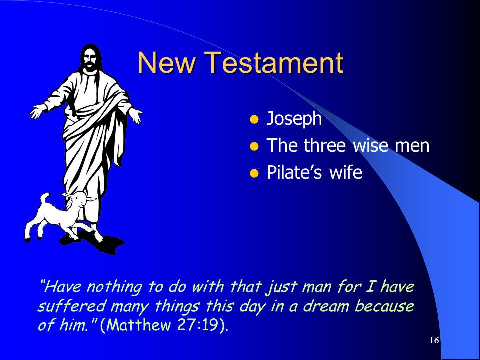 16 New Testament Joseph The three wise men Pilates wife Have nothing to do with that just man for I have suffered many things this day in a dream beca
