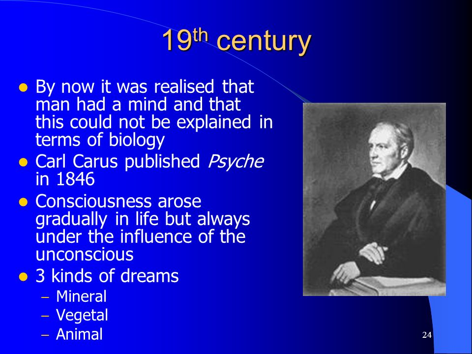 24 19 th century By now it was realised that man had a mind and that this could not be explained in terms of biology Carl Carus published Psyche in 18