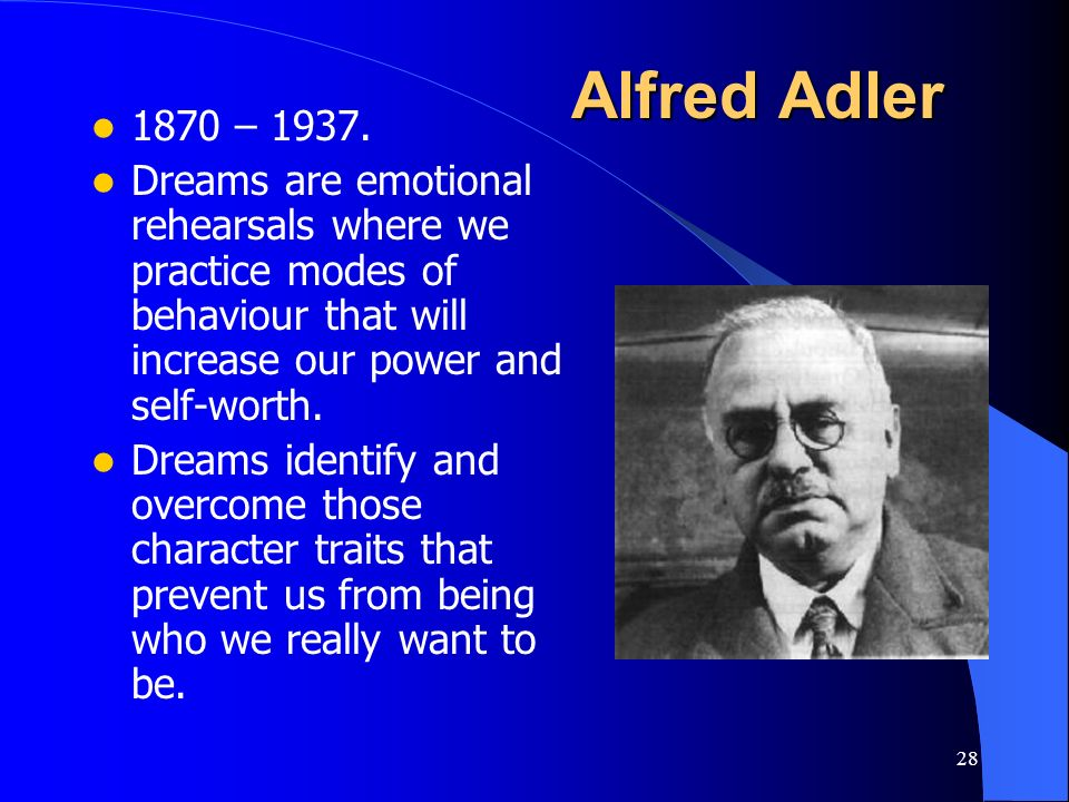 28 Alfred Adler 1870 – 1937. Dreams are emotional rehearsals where we practice modes of behaviour that will increase our power and self-worth. Dreams