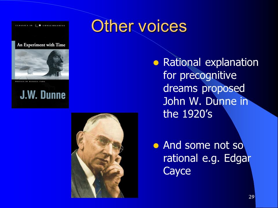 29 Other voices Rational explanation for precognitive dreams proposed John W. Dunne in the 1920s And some not so rational e.g. Edgar Cayce