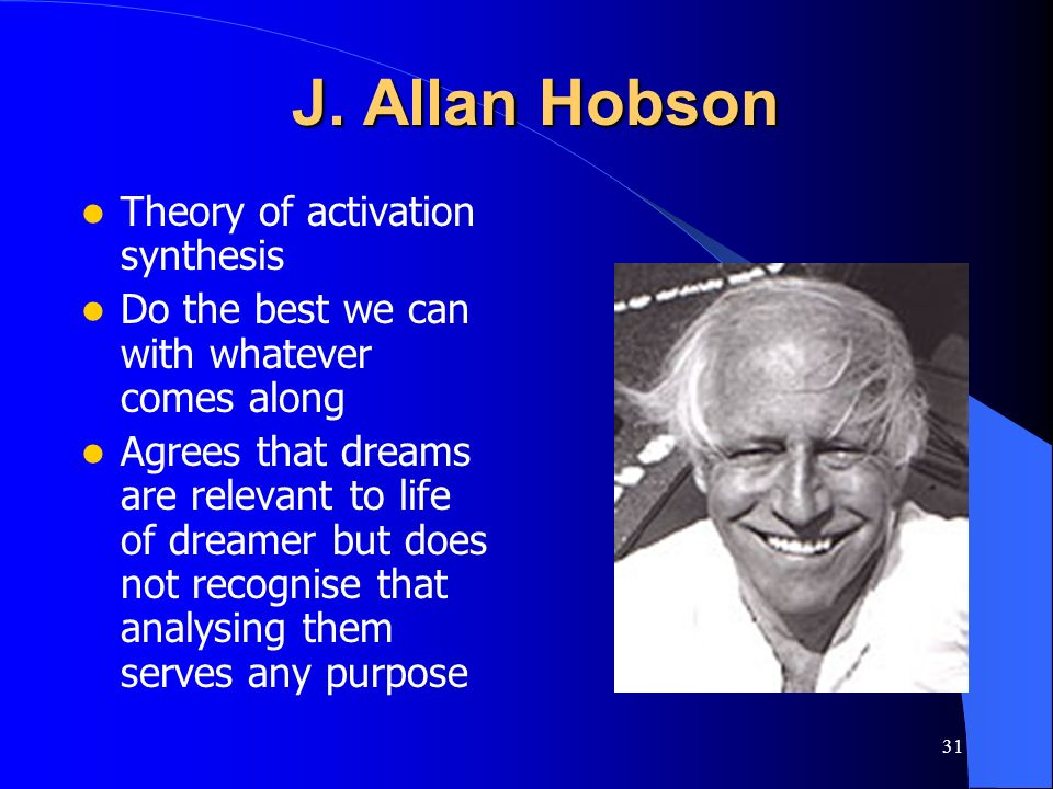 31 J. Allan Hobson Theory of activation synthesis Do the best we can with whatever comes along Agrees that dreams are relevant to life of dreamer but