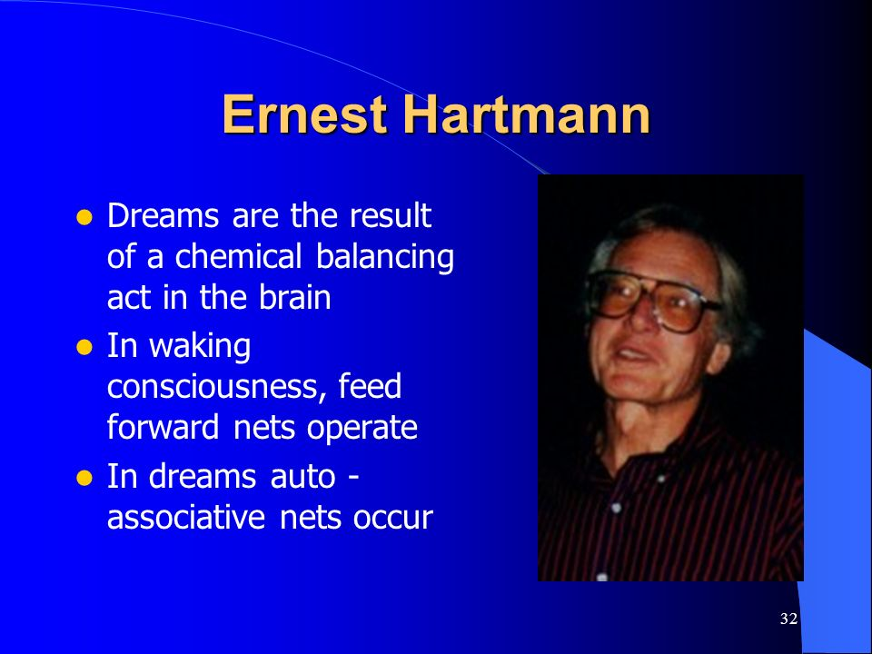 32 Ernest Hartmann Dreams are the result of a chemical balancing act in the brain In waking consciousness, feed forward nets operate In dreams auto -