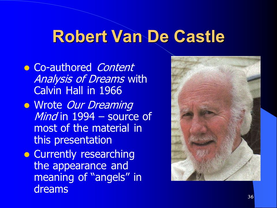 36 Robert Van De Castle Co-authored Content Analysis of Dreams with Calvin Hall in 1966 Wrote Our Dreaming Mind in 1994 – source of most of the materi