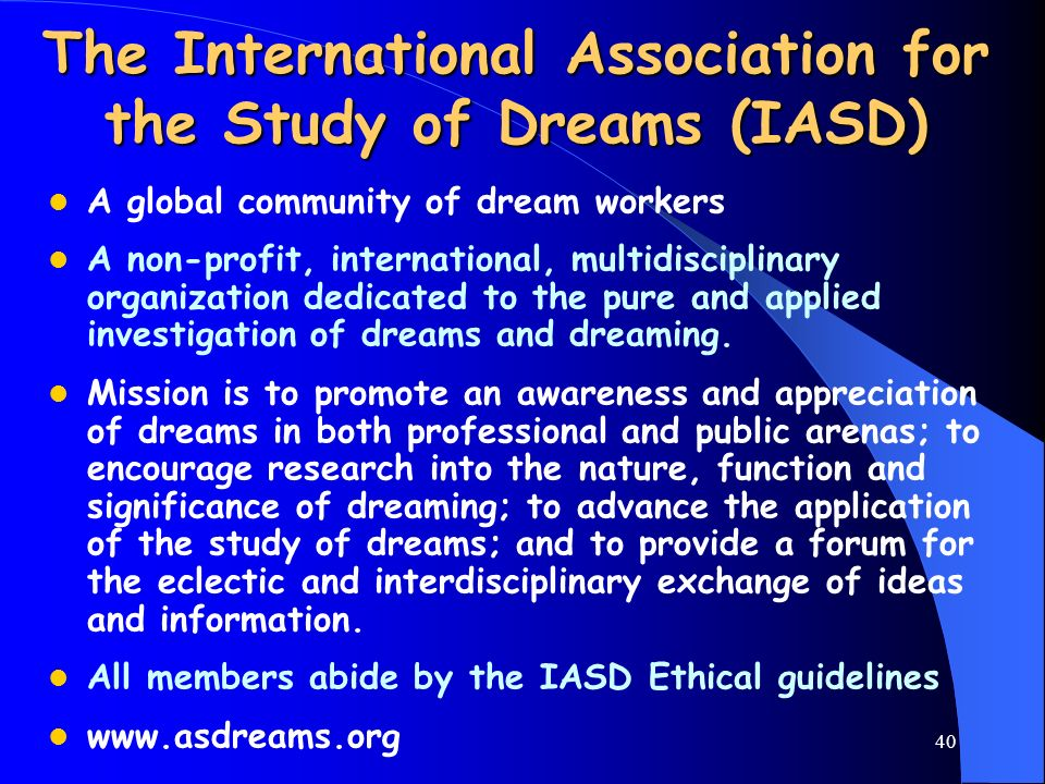 40 The International Association for the Study of Dreams (IASD) A global community of dream workers A non-profit, international, multidisciplinary org