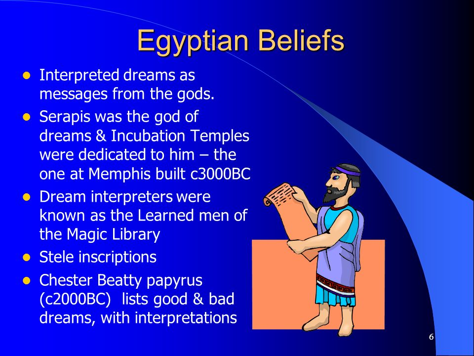 6 Egyptian Beliefs Interpreted dreams as messages from the gods. Serapis was the god of dreams & Incubation Temples were dedicated to him – the one at