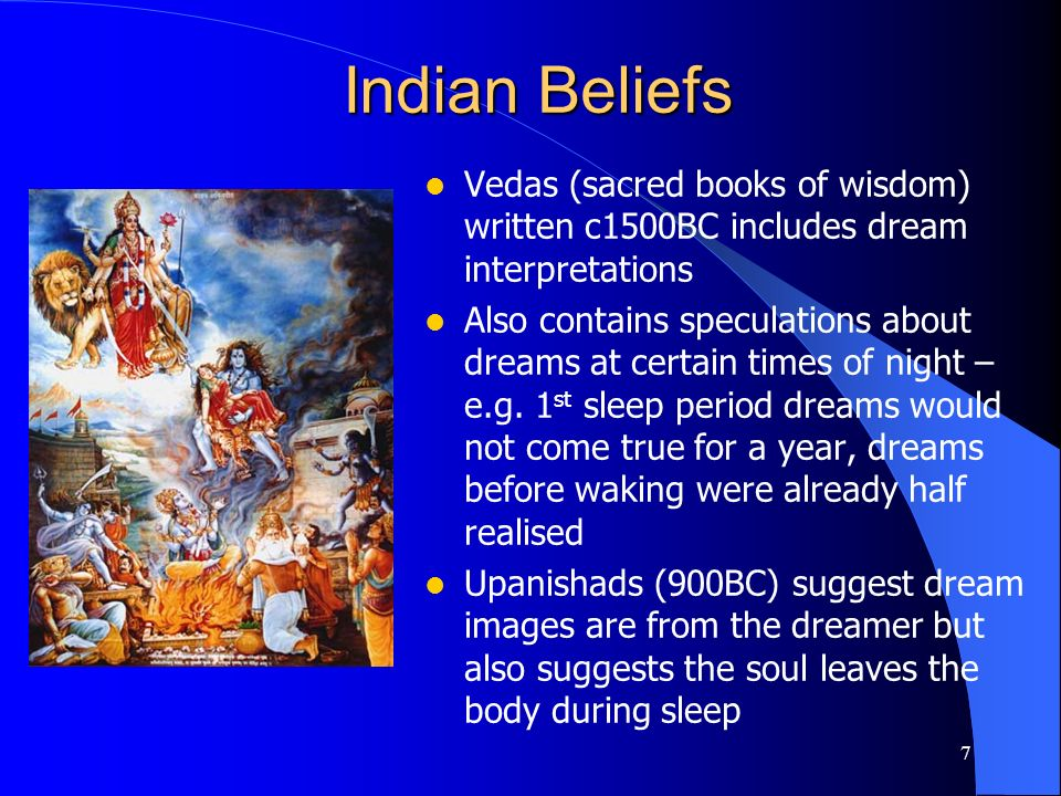 7 Indian Beliefs Vedas (sacred books of wisdom) written c1500BC includes dream interpretations Also contains speculations about dreams at certain time