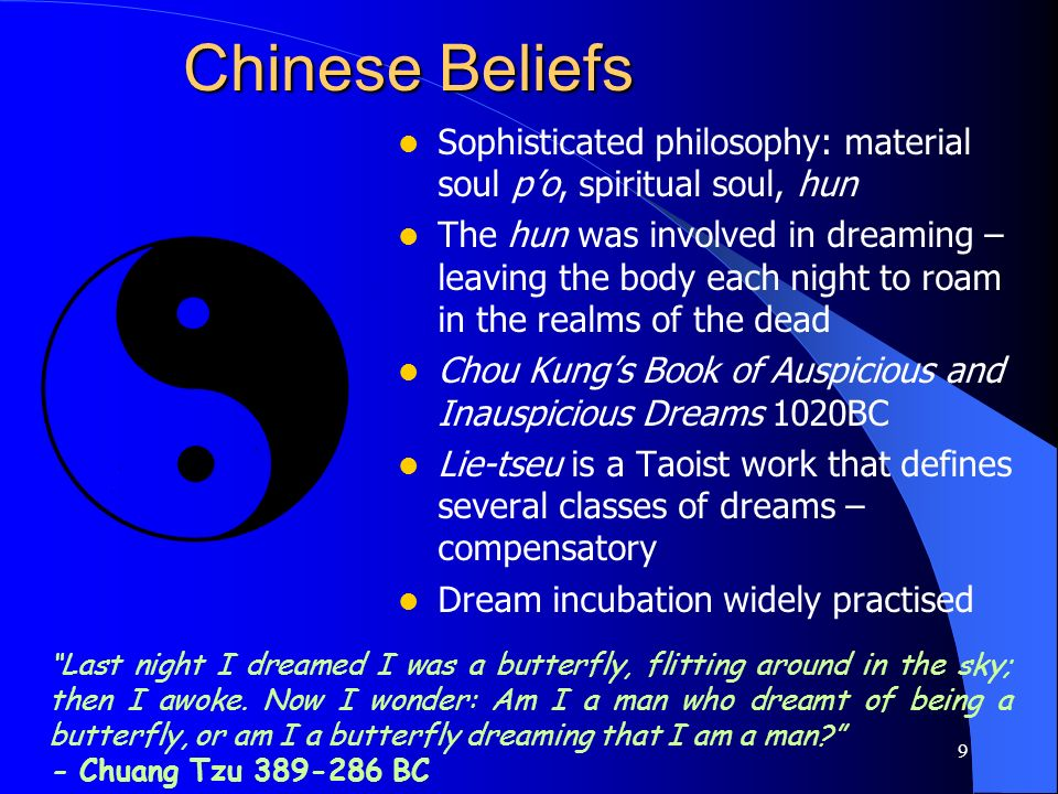 9 Chinese Beliefs Sophisticated philosophy: material soul po, spiritual soul, hun The hun was involved in dreaming – leaving the body each night to ro