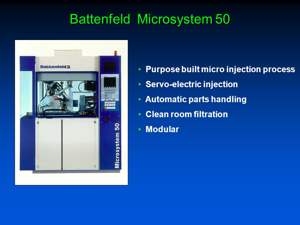 Purpose built micro injection process Servo-electric injection Automatic parts handling Clean room filtration Modular Battenfeld Microsystem 50