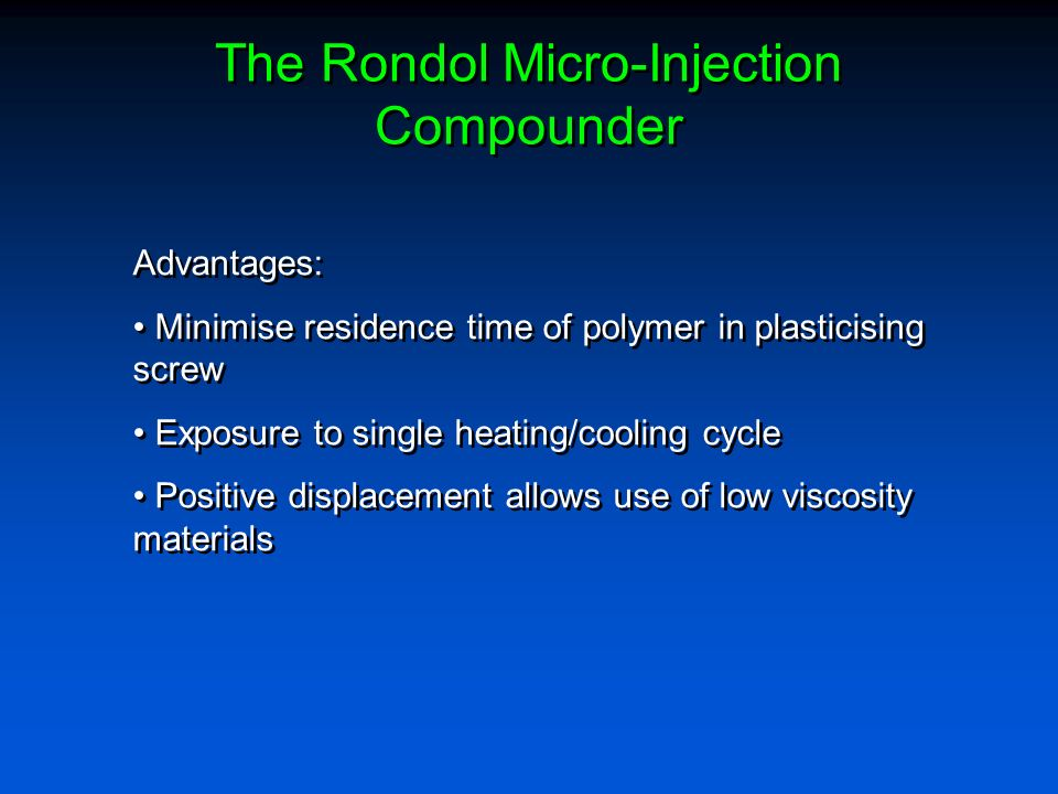 The Rondol Micro-Injection Compounder Advantages: Minimise residence time of polymer in plasticising screw Exposure to single heating/cooling cycle Po