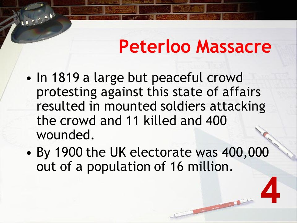 Peterloo Massacre In 1819 a large but peaceful crowd protesting against this state of affairs resulted in mounted soldiers attacking the crowd and 11 killed and 400 wounded.