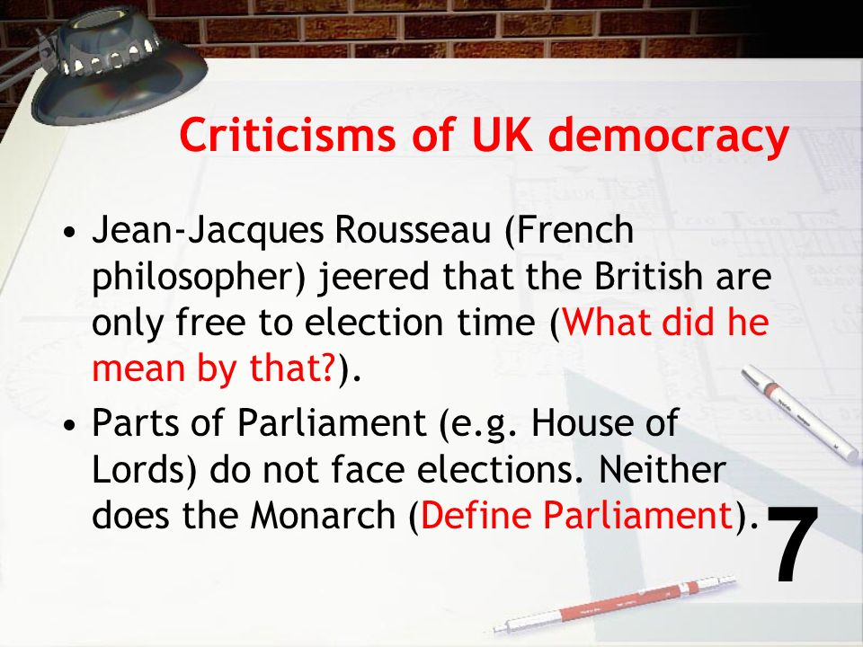Criticisms of UK democracy Jean-Jacques Rousseau (French philosopher) jeered that the British are only free to election time (What did he mean by that?).
