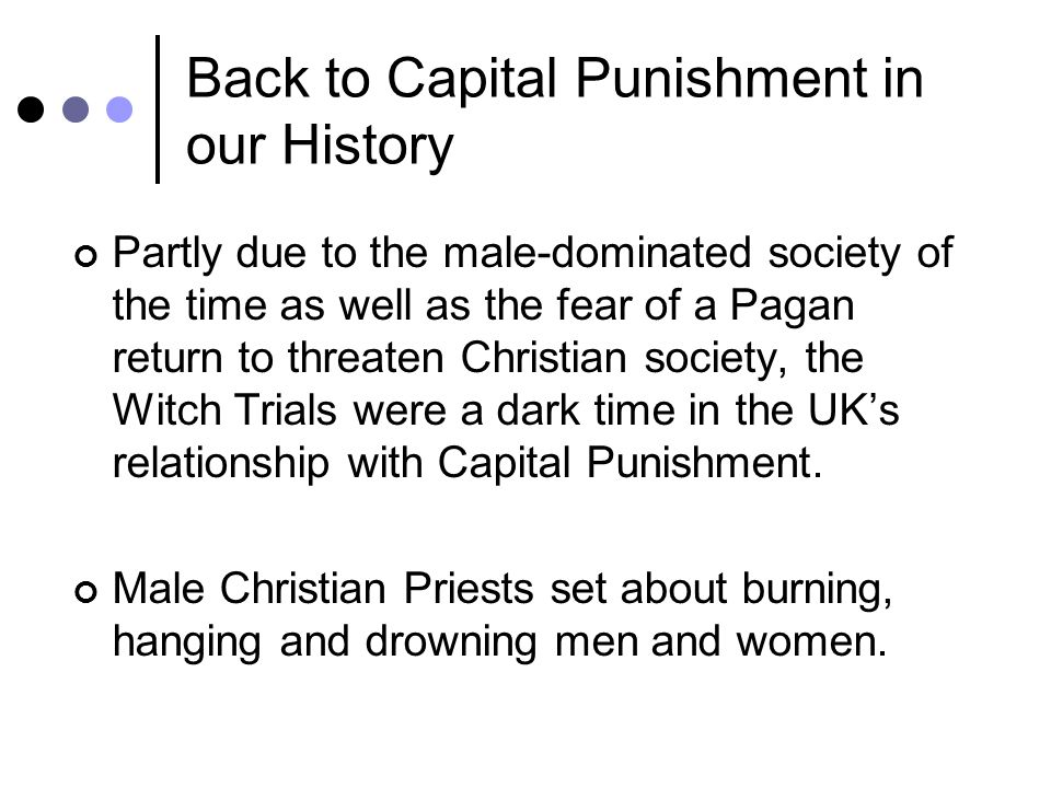 Back to Capital Punishment in our History Partly due to the male-dominated society of the time as well as the fear of a Pagan return to threaten Christian society, the Witch Trials were a dark time in the UKs relationship with Capital Punishment.