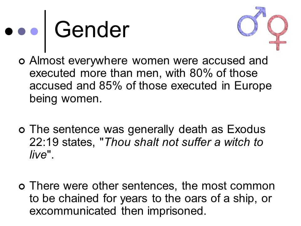 Gender Almost everywhere women were accused and executed more than men, with 80% of those accused and 85% of those executed in Europe being women. The