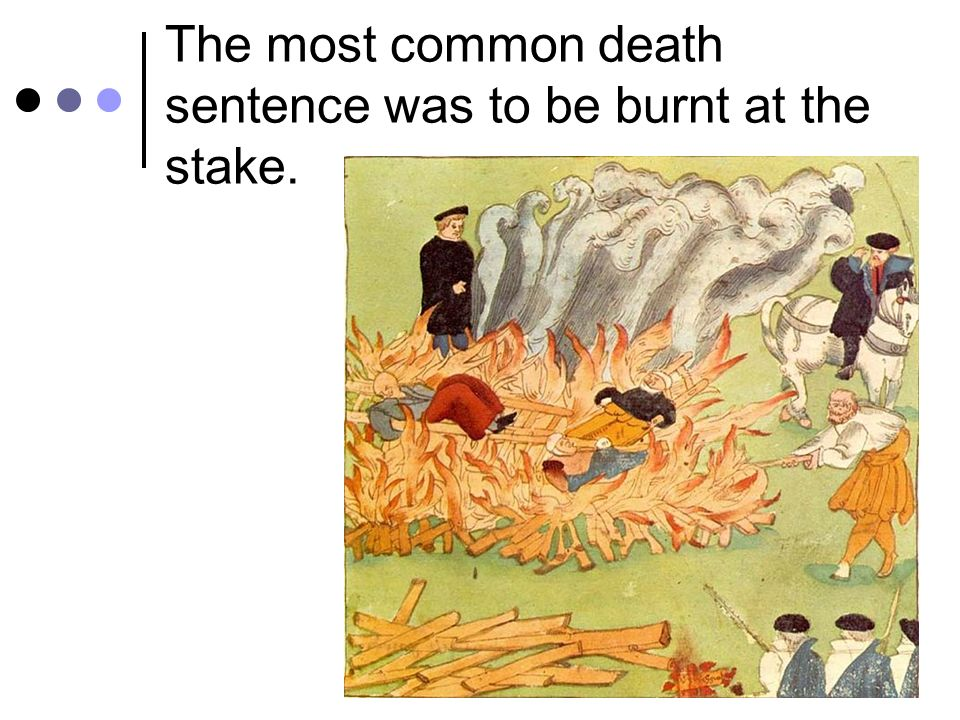 The most common death sentence was to be burnt at the stake.