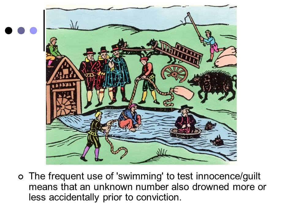 The frequent use of swimming to test innocence/guilt means that an unknown number also drowned more or less accidentally prior to conviction.
