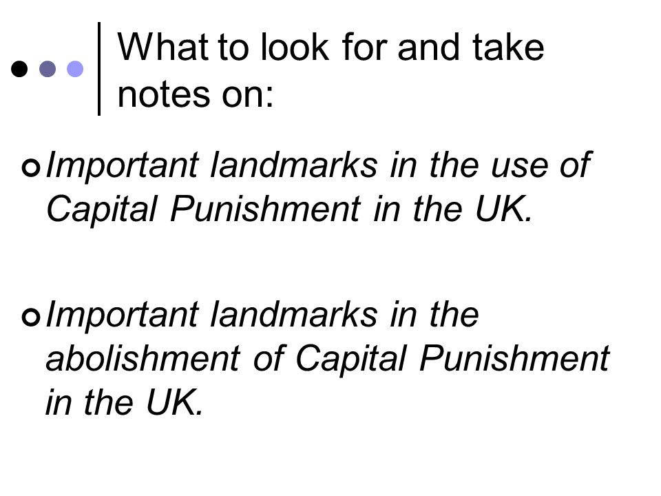 What to look for and take notes on: Important landmarks in the use of Capital Punishment in the UK. Important landmarks in the abolishment of Capital