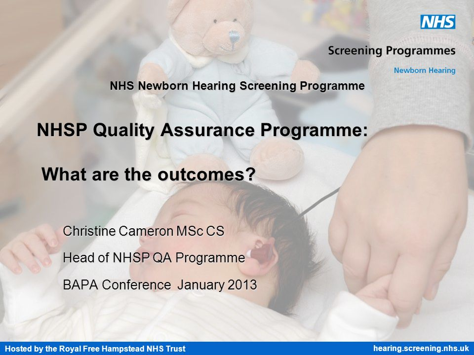 Hosted by the Royal Free Hampstead NHS Trust hearing.screening.nhs.uk NHS Newborn Hearing Screening Programme NHSP Quality Assurance Programme: What a