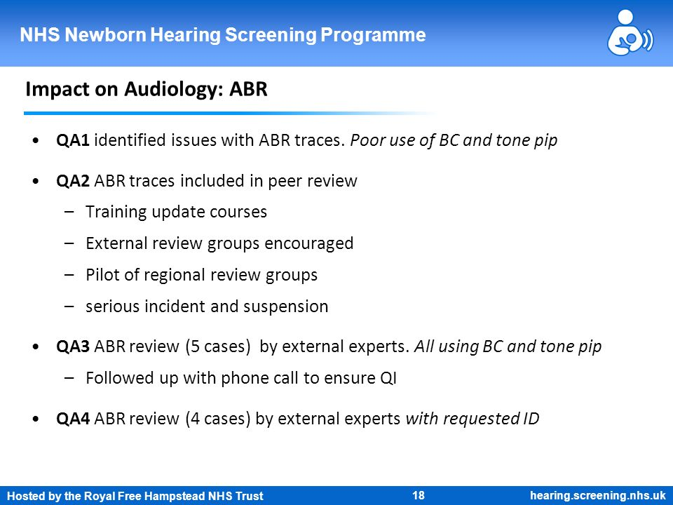 Hosted by the Royal Free Hampstead NHS Trust 18 NHS Newborn Hearing Screening Programme hearing.screening.nhs.uk Impact on Audiology: ABR QA1 identifi