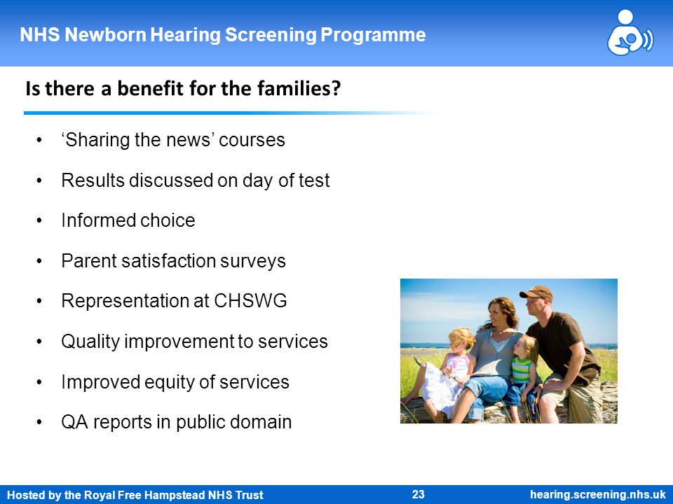 Hosted by the Royal Free Hampstead NHS Trust 23 NHS Newborn Hearing Screening Programme hearing.screening.nhs.uk Is there a benefit for the families?