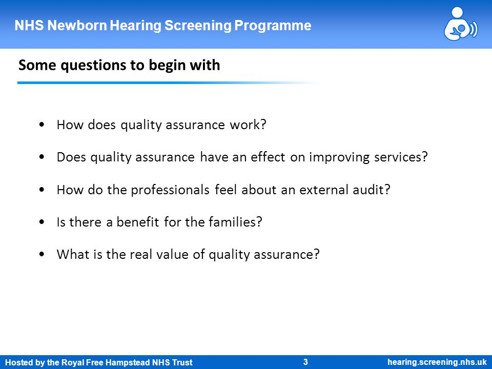 Hosted by the Royal Free Hampstead NHS Trust 3 NHS Newborn Hearing Screening Programme hearing.screening.nhs.uk Some questions to begin with How does