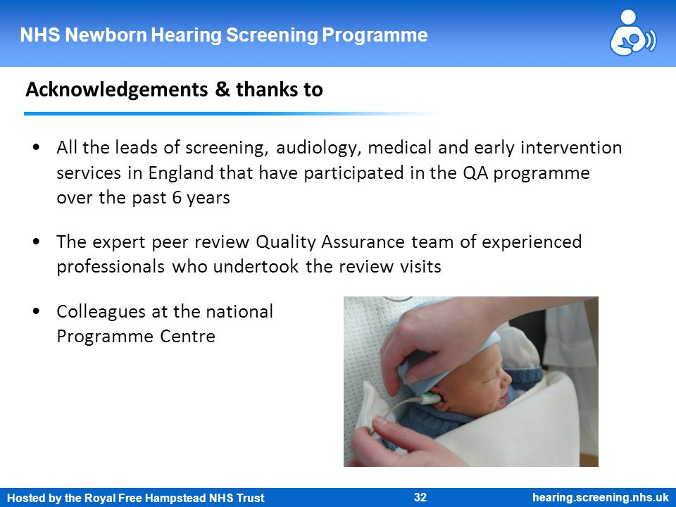 Hosted by the Royal Free Hampstead NHS Trust 32 NHS Newborn Hearing Screening Programme hearing.screening.nhs.uk Acknowledgements & thanks to All the