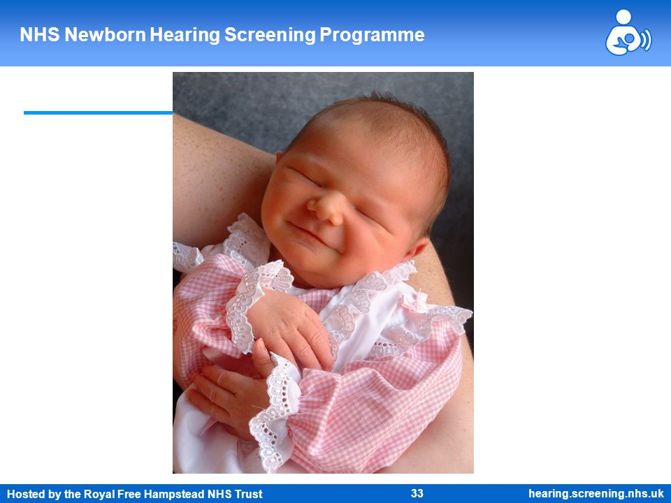 Hosted by the Royal Free Hampstead NHS Trust 33 NHS Newborn Hearing Screening Programme hearing.screening.nhs.uk