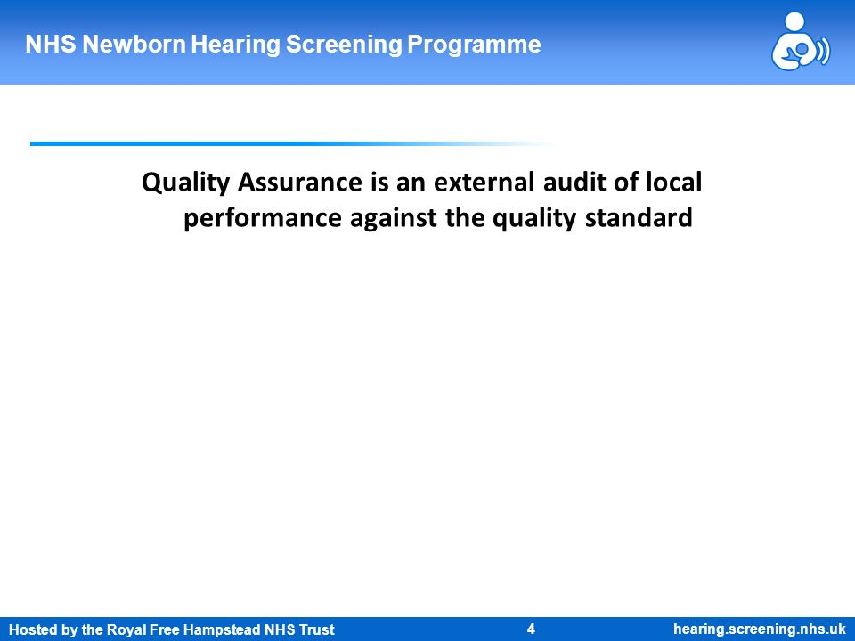 Hosted by the Royal Free Hampstead NHS Trust 4 NHS Newborn Hearing Screening Programme hearing.screening.nhs.uk Quality Assurance is an external audit