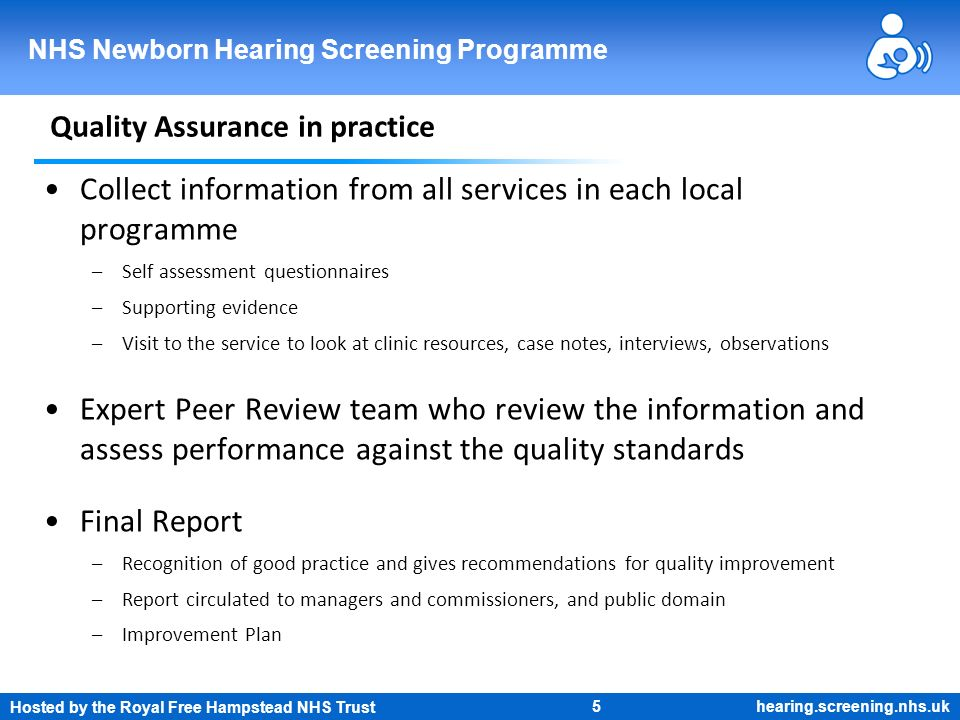 Hosted by the Royal Free Hampstead NHS Trust 5 NHS Newborn Hearing Screening Programme hearing.screening.nhs.uk Quality Assurance in practice Collect